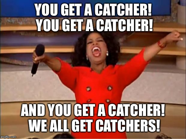 Oprah You Get A Meme | YOU GET A CATCHER! YOU GET A CATCHER! AND YOU GET A CATCHER! WE ALL GET CATCHERS! | image tagged in memes,oprah you get a | made w/ Imgflip meme maker