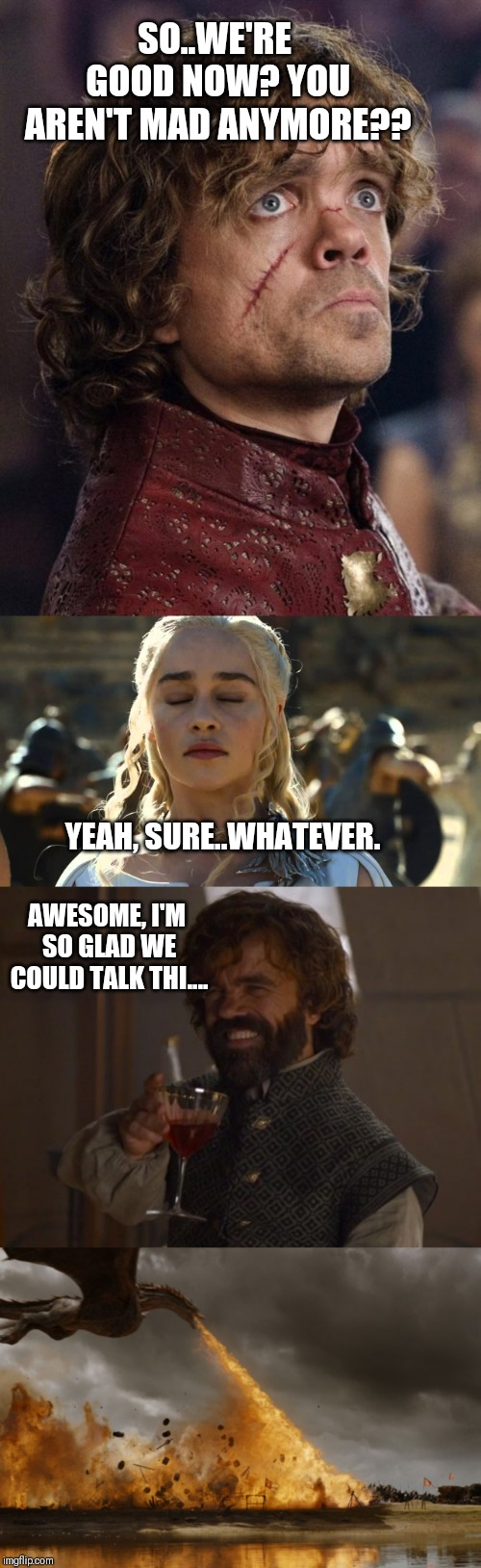SO..WE'RE GOOD NOW? YOU AREN'T MAD ANYMORE?? YEAH, SURE..WHATEVER. AWESOME, I'M SO GLAD WE COULD TALK THI.... | image tagged in look on your face when game of thrones season ends | made w/ Imgflip meme maker
