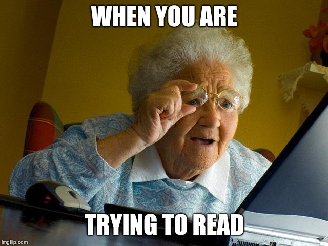 reading | WHEN YOU ARE TRYING TO READ | image tagged in grandma finds the internet,i need it | made w/ Imgflip meme maker