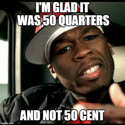 50 cent  | I'M GLAD IT WAS 50 QUARTERS AND NOT 50 CENT | image tagged in 50 cent | made w/ Imgflip meme maker