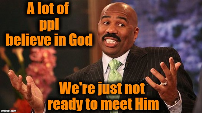 shrug | A lot of ppl believe in God We're just not ready to meet Him | image tagged in shrug | made w/ Imgflip meme maker