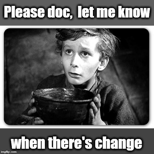 Beggar | Please doc,  let me know when there's change | image tagged in beggar | made w/ Imgflip meme maker