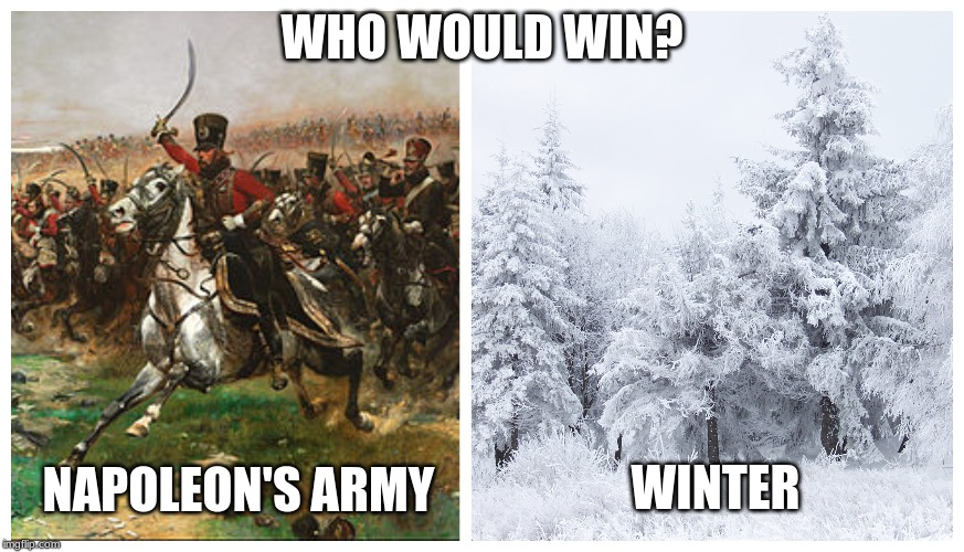 WHO WOULD WIN? NAPOLEON'S ARMY WINTER | image tagged in napoleon bonaparte,history | made w/ Imgflip meme maker