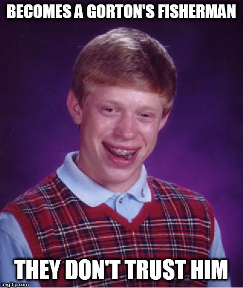 Bad Luck Brian | BECOMES A GORTON'S FISHERMAN THEY DON'T TRUST HIM | image tagged in memes,bad luck brian,fishing | made w/ Imgflip meme maker