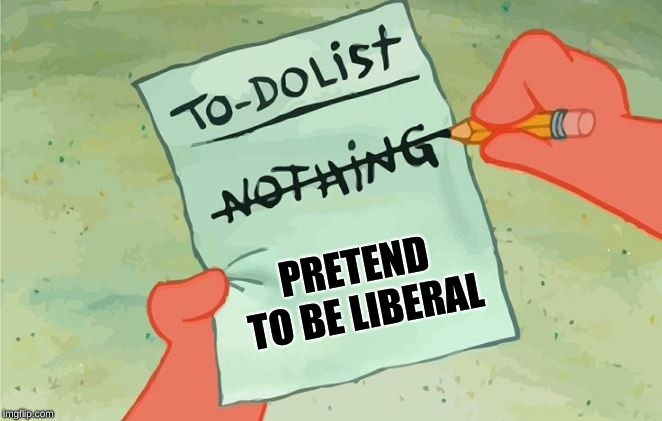 PRETEND TO BE LIBERAL | image tagged in spongebob squarepants to do list | made w/ Imgflip meme maker