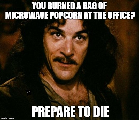 Great, now I can't focus on my work! |  YOU BURNED A BAG OF MICROWAVE POPCORN AT THE OFFICE? PREPARE TO DIE | image tagged in memes,inigo montoya,popcorn,prepare to die | made w/ Imgflip meme maker