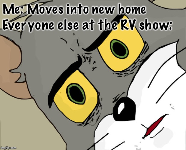 Unsettled Tom Meme | Me: Moves into new home Everyone else at the RV show: | image tagged in memes,unsettled tom | made w/ Imgflip meme maker