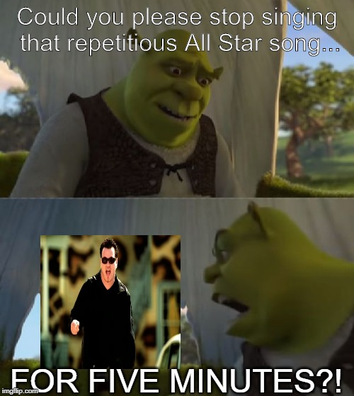 Could you not ___ for 5 MINUTES | Could you please stop singing that repetitious All Star song... FOR FIVE MINUTES?! | image tagged in could you not ___ for 5 minutes | made w/ Imgflip meme maker