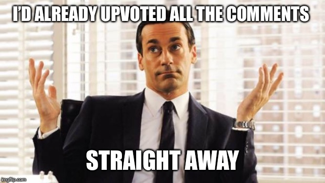 don draper | I'D ALREADY UPVOTED ALL THE COMMENTS STRAIGHT AWAY | image tagged in don draper | made w/ Imgflip meme maker