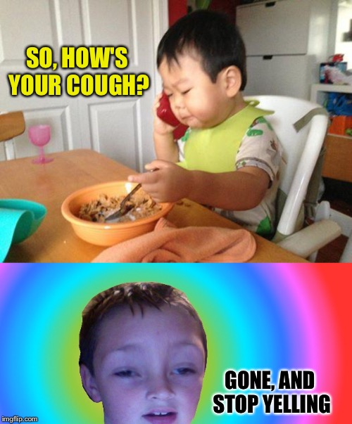 SO, HOW'S YOUR COUGH? GONE, AND STOP YELLING | image tagged in memes,no bullshit business baby | made w/ Imgflip meme maker
