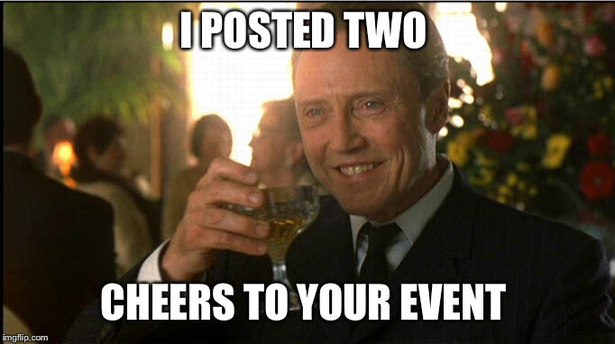 cheers christopher walken | I POSTED TWO CHEERS TO YOUR EVENT | image tagged in cheers christopher walken | made w/ Imgflip meme maker