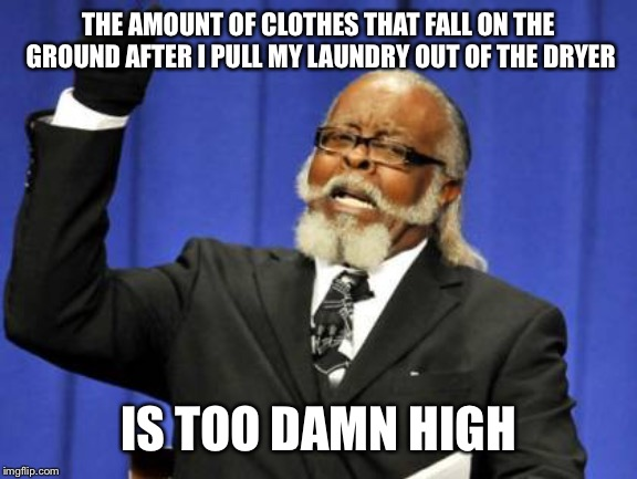 Too Damn High Meme | THE AMOUNT OF CLOTHES THAT FALL ON THE GROUND AFTER I PULL MY LAUNDRY OUT OF THE DRYER IS TOO DAMN HIGH | image tagged in memes,too damn high,AdviceAnimals | made w/ Imgflip meme maker