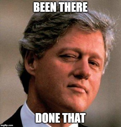 Bill Clinton Wink | BEEN THERE DONE THAT | image tagged in bill clinton wink | made w/ Imgflip meme maker