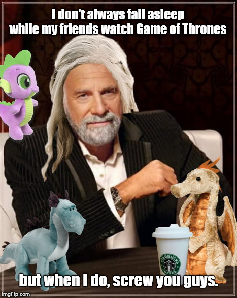 The World's Most Interesting Man |  I don't always fall asleep while my friends watch Game of Thrones; but when I do, screw you guys. | image tagged in world's most interesting man,game of thrones,daenerys targaryen,dos equis guy awesome | made w/ Imgflip meme maker