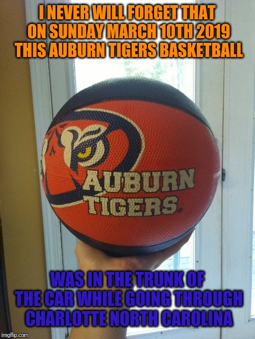 Auburn Tigers Basketball | I NEVER WILL FORGET THAT ON SUNDAY MARCH 10TH 2019 THIS AUBURN TIGERS BASKETBALL WAS IN THE TRUNK OF THE CAR WHILE GOING THROUGH CHARLOTTE N | image tagged in auburn | made w/ Imgflip meme maker