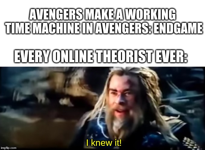 It's still not as good as the ant-man expand theory | AVENGERS MAKE A WORKING TIME MACHINE IN AVENGERS: ENDGAME EVERY ONLINE THEORIST EVER: I knew it! | image tagged in avengers endgame,avengers 4,memes,thor | made w/ Imgflip meme maker