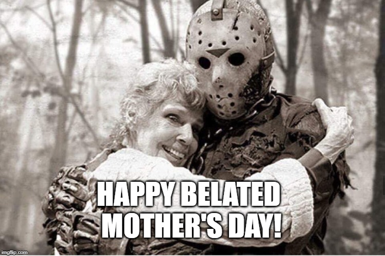 Happy Belated Mother's Day | HAPPY BELATED MOTHER'S DAY! | image tagged in jason voorhees,friday the 13th,happy mother's day | made w/ Imgflip meme maker