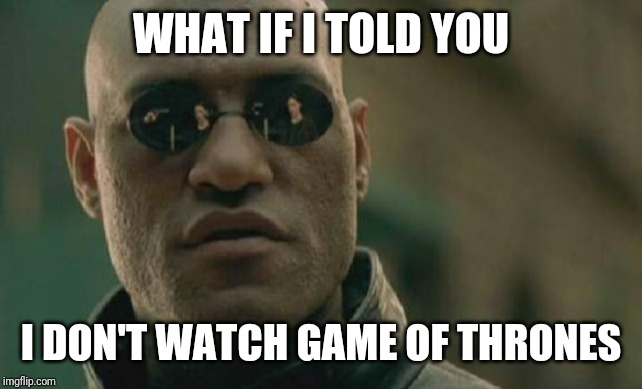 It's true | WHAT IF I TOLD YOU I DON'T WATCH GAME OF THRONES | image tagged in memes,matrix morpheus,game of thrones | made w/ Imgflip meme maker