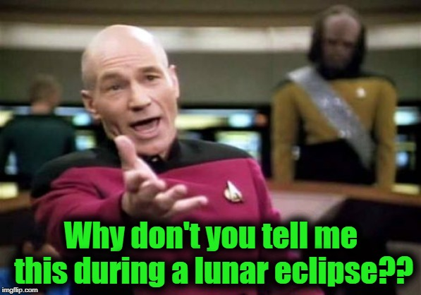 Picard Wtf Meme | Why don't you tell me this during a lunar eclipse?? | image tagged in memes,picard wtf | made w/ Imgflip meme maker