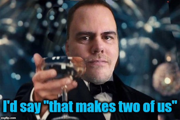 "cheers | I'd say ""that makes two of us"" 