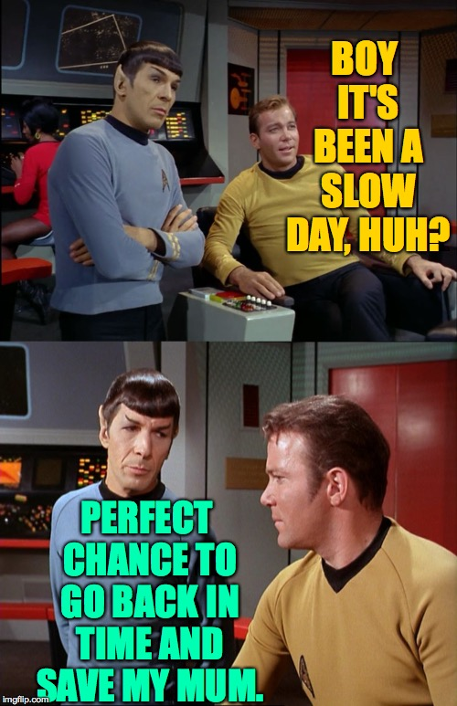 BOY IT'S BEEN A SLOW DAY, HUH? PERFECT CHANCE TO GO BACK IN TIME AND SAVE MY MUM. | image tagged in kirk and spock | made w/ Imgflip meme maker