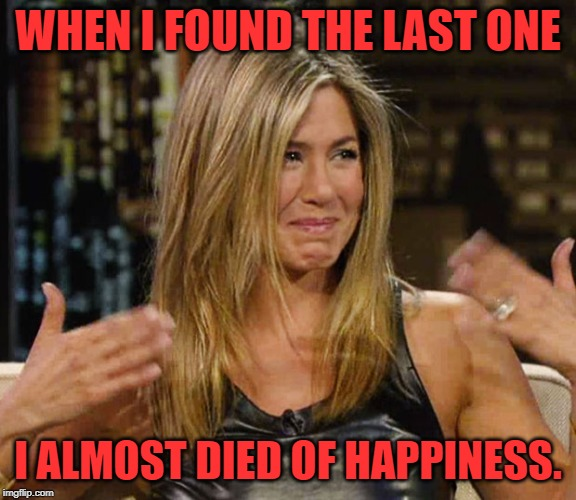 Happy Cry aniston | WHEN I FOUND THE LAST ONE I ALMOST DIED OF HAPPINESS. | image tagged in happy cry aniston | made w/ Imgflip meme maker