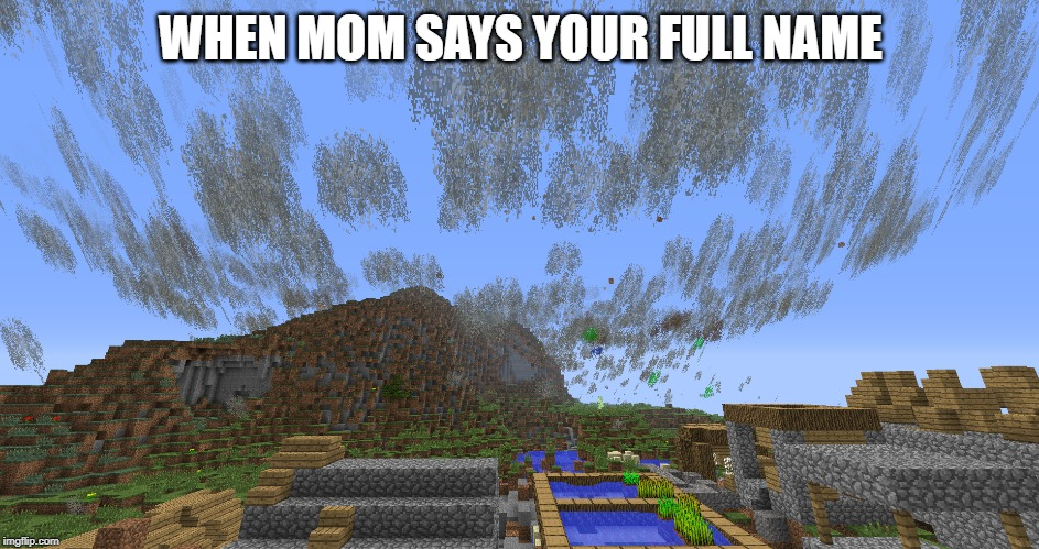 WHEN MOM SAYS YOUR FULL NAME | image tagged in tornado,minecraft | made w/ Imgflip meme maker