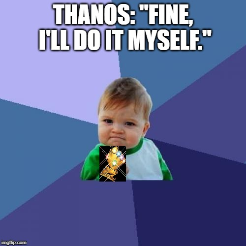 "Success Kid | THANOS: ""FINE, I'LL DO IT MYSELF."" 