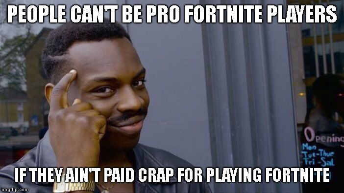 So that proves nearly all the braggers wrong! | PEOPLE CAN'T BE PRO FORTNITE PLAYERS IF THEY AIN'T PAID CRAP FOR PLAYING FORTNITE | image tagged in memes,roll safe think about it | made w/ Imgflip meme maker