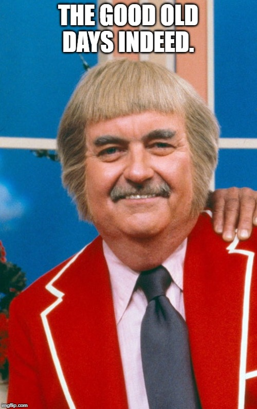 Captain Kangaroo  | THE GOOD OLD DAYS INDEED. | image tagged in captain kangaroo | made w/ Imgflip meme maker