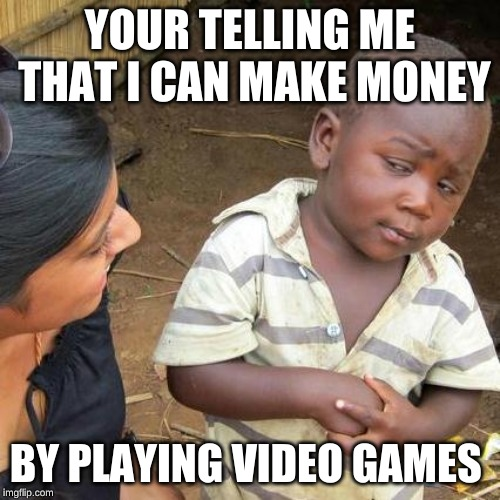 moneeeeyyyy | YOUR TELLING ME THAT I CAN MAKE MONEY BY PLAYING VIDEO GAMES | image tagged in memes,third world skeptical kid,funny,money,kids,video games | made w/ Imgflip meme maker