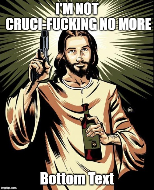 Ghetto Jesus Meme | I'M NOT CRUCI-F**KING NO MORE Bottom Text | image tagged in memes,ghetto jesus | made w/ Imgflip meme maker