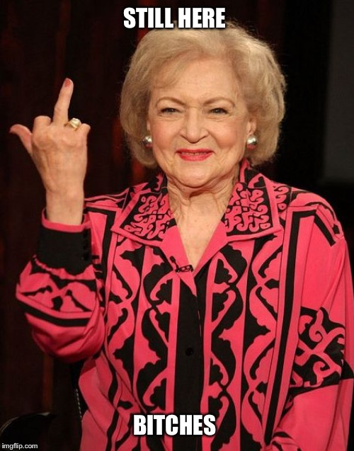 STILL HERE B**CHES | image tagged in betty white,golden girls,thank you for being a friend,funny,rose | made w/ Imgflip meme maker