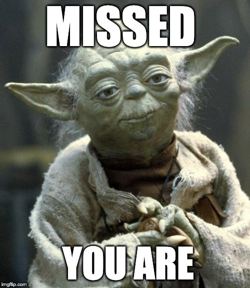 yoda | MISSED YOU ARE | image tagged in yoda | made w/ Imgflip meme maker