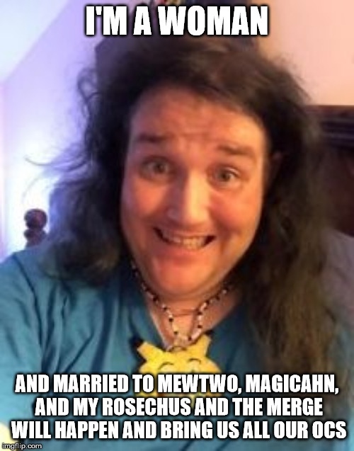 The legend of the KING of VIRGINS | I'M A WOMAN AND MARRIED TO MEWTWO, MAGICAHN, AND MY ROSECHUS AND THE MERGE WILL HAPPEN AND BRING US ALL OUR OCS | image tagged in chris chan,virgin,sjw,feminism,cringe,sonic the hedgehog | made w/ Imgflip meme maker