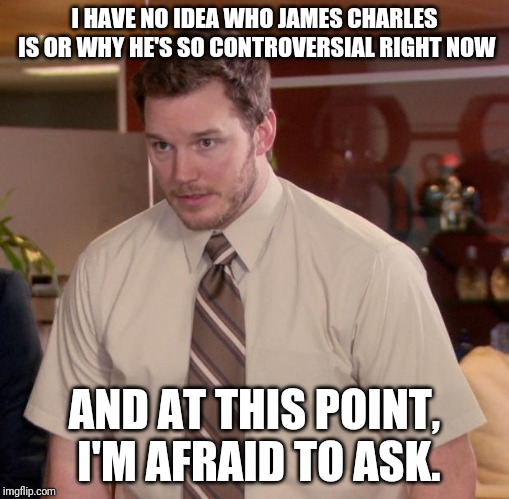 Afraid To Ask Andy Meme | I HAVE NO IDEA WHO JAMES CHARLES IS OR WHY HE'S SO CONTROVERSIAL RIGHT NOW AND AT THIS POINT, I'M AFRAID TO ASK. | image tagged in memes,afraid to ask andy | made w/ Imgflip meme maker
