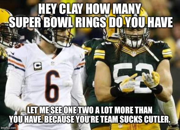 Packers | HEY CLAY HOW MANY SUPER BOWL RINGS DO YOU HAVE LET ME SEE ONE TWO A LOT MORE THAN YOU HAVE. BECAUSE YOU'RE TEAM SUCKS CUTLER. | image tagged in memes,packers | made w/ Imgflip meme maker