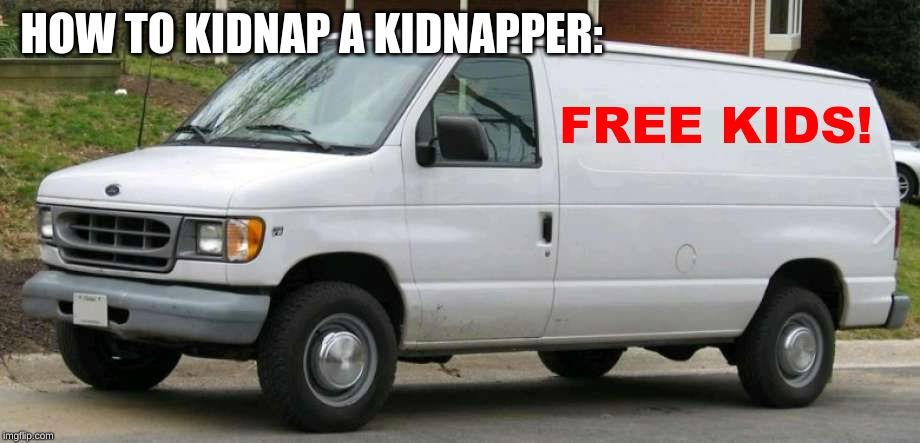 white van | HOW TO KIDNAP A KIDNAPPER: | image tagged in white van,free candy van,memes,dank memes | made w/ Imgflip meme maker