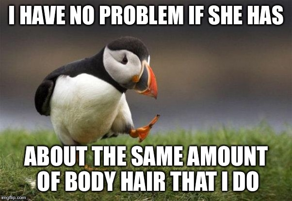 Popular opinion puffin | I HAVE NO PROBLEM IF SHE HAS ABOUT THE SAME AMOUNT OF BODY HAIR THAT I DO | image tagged in popular opinion puffin | made w/ Imgflip meme maker