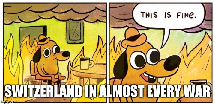 This is fine dog | SWITZERLAND IN ALMOST EVERY WAR | image tagged in this is fine dog | made w/ Imgflip meme maker
