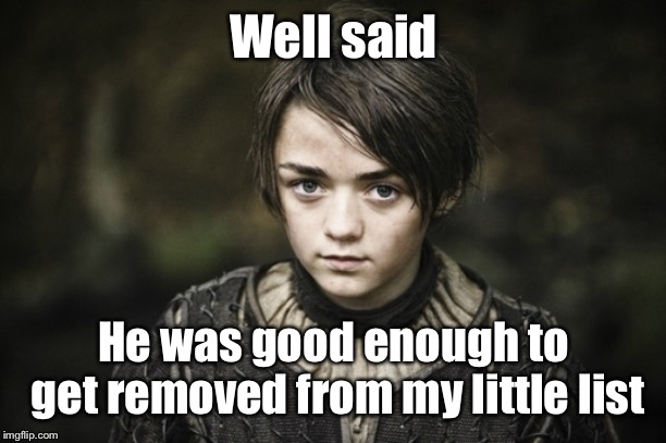 Arya Stark | Well said He was good enough to get removed from my little list | image tagged in arya stark | made w/ Imgflip meme maker