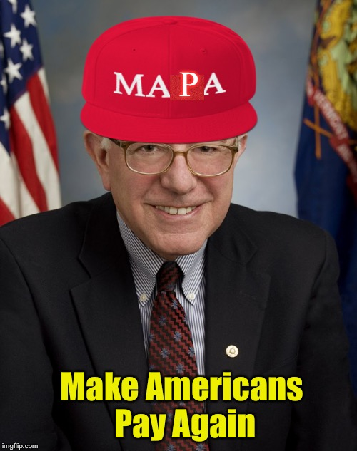 Bernie Sanders Campaign Slogan | P Make Americans Pay Again | image tagged in bernie sanders,maga,socialism,taxes | made w/ Imgflip meme maker