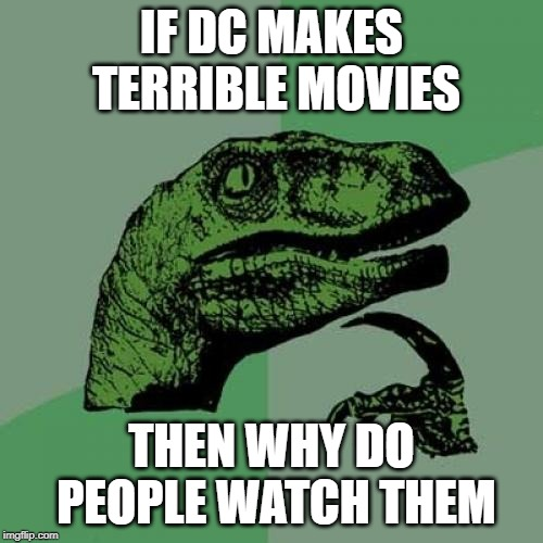 Philosoraptor Meme | IF DC MAKES TERRIBLE MOVIES THEN WHY DO PEOPLE WATCH THEM | image tagged in memes,philosoraptor | made w/ Imgflip meme maker