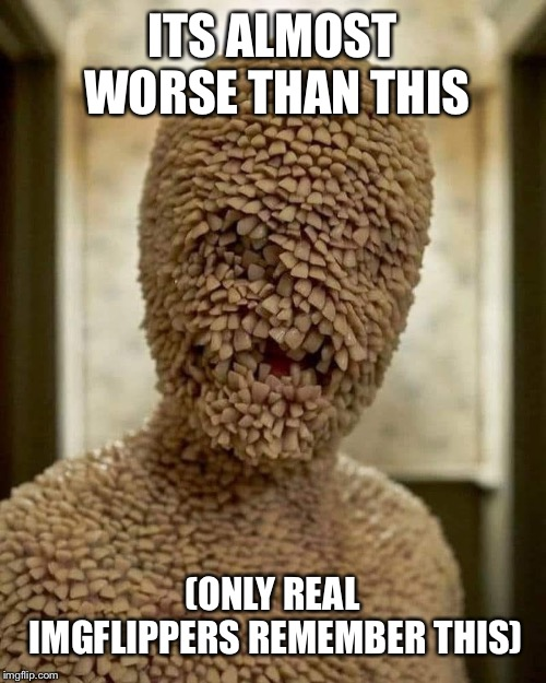 Tooth Fairy | ITS ALMOST WORSE THAN THIS (ONLY REAL IMGFLIPPERS REMEMBER THIS) | image tagged in tooth fairy | made w/ Imgflip meme maker