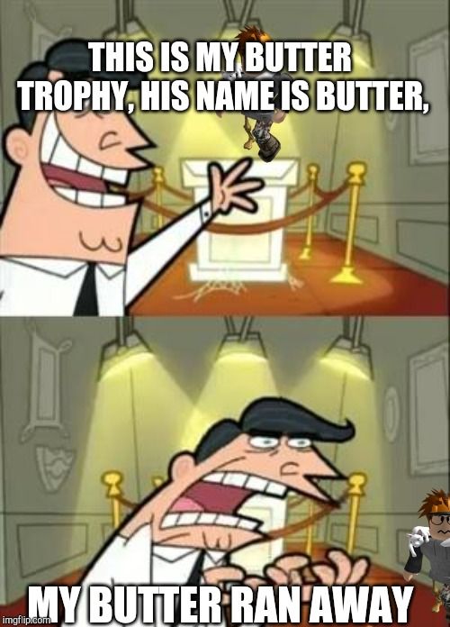 This Is Where I'd Put My Trophy If I Had One Meme | THIS IS MY BUTTER TROPHY, HIS NAME IS BUTTER, MY BUTTER RAN AWAY | image tagged in memes,this is where i'd put my trophy if i had one | made w/ Imgflip meme maker