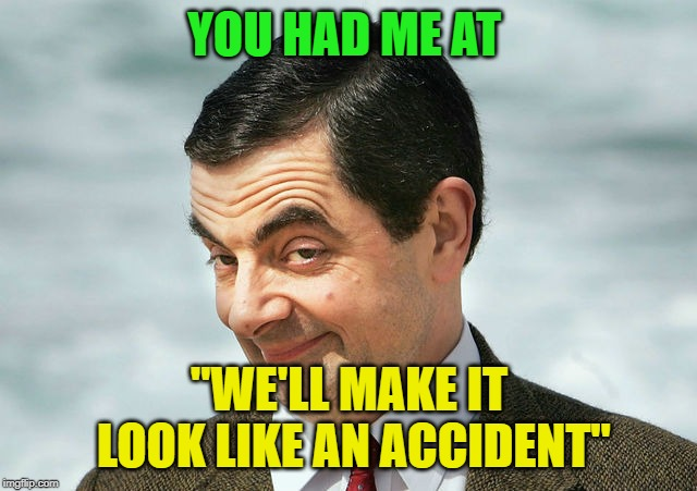 "So Now What? |  YOU HAD ME AT; ""WE'LL MAKE IT LOOK LIKE AN ACCIDENT"" 