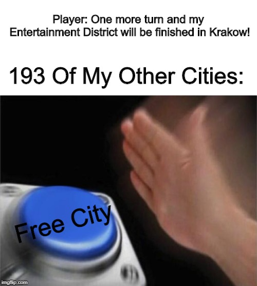 Now I Have To Make A Winged Hussar Instead... Civ Meme #11 | Player: One more turn and my Entertainment District will be finished in Krakow! 193 Of My Other Cities: Free City | image tagged in memes,blank nut button,civilization | made w/ Imgflip meme maker