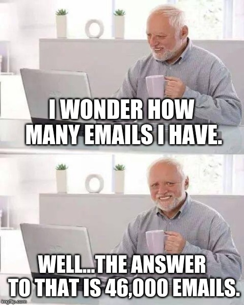 Hide the Pain Harold | I WONDER HOW MANY EMAILS I HAVE. WELL...THE ANSWER TO THAT IS 46,000 EMAILS. | image tagged in memes,hide the pain harold | made w/ Imgflip meme maker