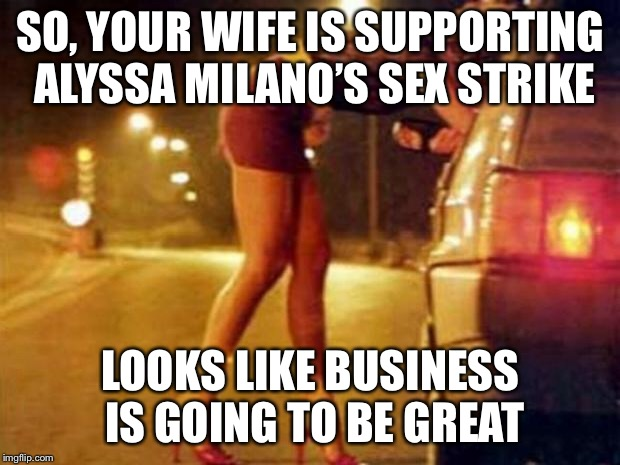 Prostitute | SO, YOUR WIFE IS SUPPORTING ALYSSA MILANO'S SEX STRIKE LOOKS LIKE BUSINESS IS GOING TO BE GREAT | image tagged in prostitute | made w/ Imgflip meme maker