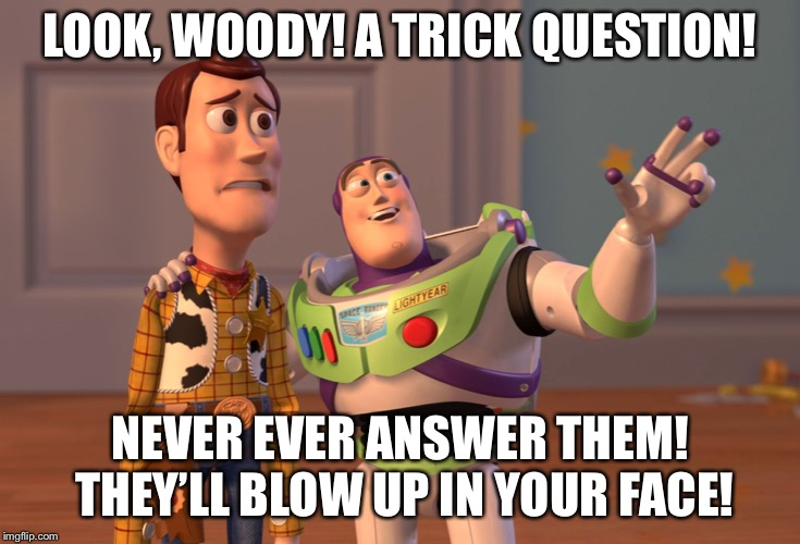 X, X Everywhere Meme | LOOK, WOODY! A TRICK QUESTION! NEVER EVER ANSWER THEM! THEY'LL BLOW UP IN YOUR FACE! | image tagged in memes,x x everywhere | made w/ Imgflip meme maker